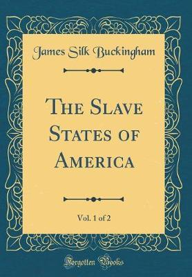 The Slave States of America, Vol. 1 of 2 (Classic Reprint) by James Silk Buckingham image