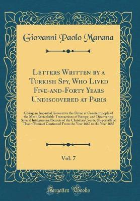 Letters Written by a Turkish Spy, Who Lived Five-And-Forty Years Undiscovered at Paris, Vol. 7 by Giovanni Paolo Marana