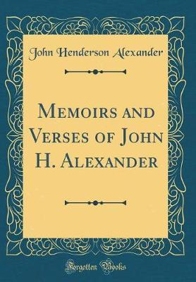Memoirs and Verses of John H. Alexander (Classic Reprint) by John Henderson Alexander