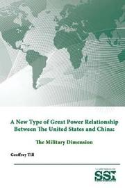 A New Type of Great Power Relationship Between the United States and China: the Military Dimension by Strategic Studies Institute