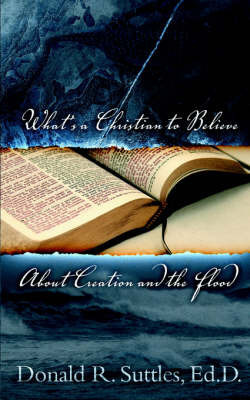 What's a Christian to Believe about Creation and the Flood? by Donald Suttles