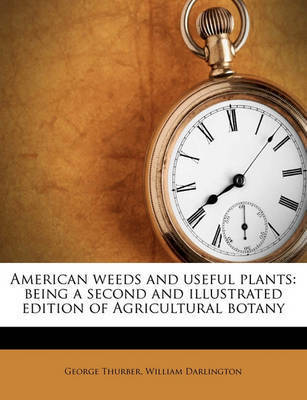 American Weeds and Useful Plants: Being a Second and Illustrated Edition of Agricultural Botany by William Darlington