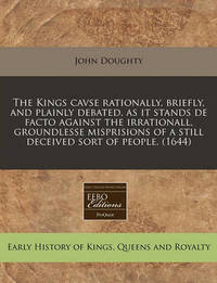 The Kings Cavse Rationally, Briefly, and Plainly Debated, as It Stands de Facto Against the Irrationall, Groundlesse Misprisions of a Still Deceived Sort of People. (1644) by John Doughty