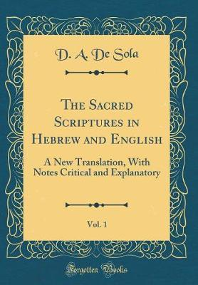 The Sacred Scriptures in Hebrew and English, Vol. 1 by D a De Sola