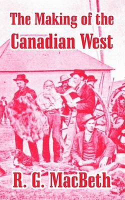 The Making of the Canadian West: Reminiscences of an Eye-Witness by R.G. MacBeth image