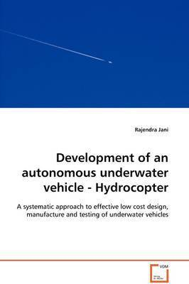 Development of an Autonomous Underwater Vehicle - Hydrocopter - A Systematic Approach to Effective Low Cost Design, Manufacture and Testing of Underwater Vehicles by Rajendra Jani