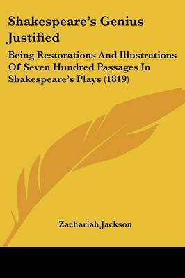 Shakespeare's Genius Justified: Being Restorations And Illustrations Of Seven Hundred Passages In Shakespeare's Plays (1819) by Zachariah Jackson