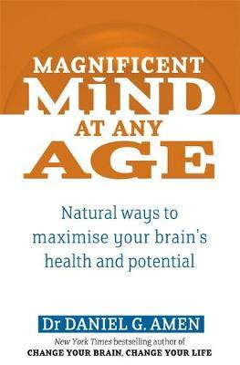 Magnificent Mind at Any Age: Natural Ways to Maximise Your Brain's Health and Potential by Daniel G. Amen