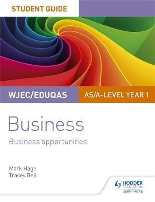 WJEC/Eduqas AS/A-level Year 1 Business Student Guide 1: Business Opportunities by Mark Hage