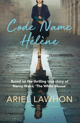 Code Name Helene: Based on the thrilling true story of Nancy Wake, 'The White Mouse' by Ariel Lawhon