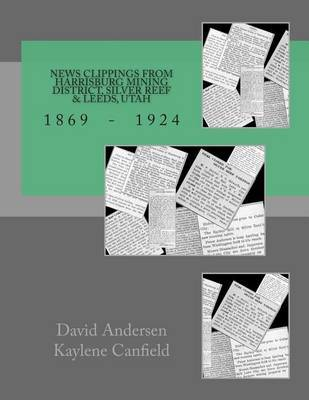 News Clippings from Harrisburg Mining District, Silver Reef & Leeds, Utah : 1869 - 1924 by David Andersen