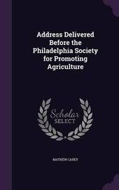 Address Delivered Before the Philadelphia Society for Promoting Agriculture by Mathew Carey