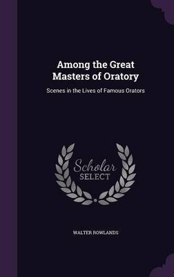 Among the Great Masters of Oratory by Walter Rowlands