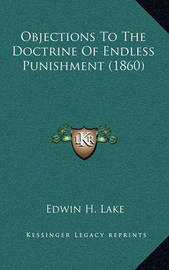 Objections to the Doctrine of Endless Punishment (1860) by Edwin H Lake