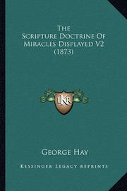 The Scripture Doctrine of Miracles Displayed V2 (1873) the Scripture Doctrine of Miracles Displayed V2 (1873) by George Hay