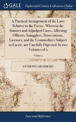 A Practical Arrangement of the Laws Relative to the Excise. Wherein the Statutes and Adjudged Cases, Affecting Officers, Smugglers, Prosecutions, Licenses, and the Commodities Subject to Excise, Are Carefully Digested; In Two Volumes of 2; Volume 2 by Anthony Highmore
