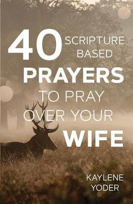 40 Scripture-Based Prayers to Pray Over Your Wife by Kaylene Yoder image