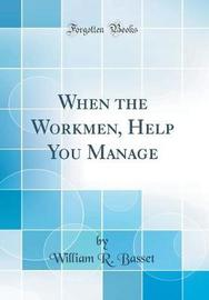 When the Workmen, Help You Manage (Classic Reprint) by William R. Basset image