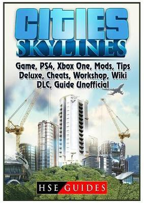 Cities Skylines Game, Ps4, Xbox One, Mods, Tips, Deluxe, Cheats, Workshop, Wiki, DLC, Guide Unofficial by Hse Guides