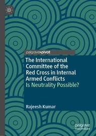 The International Committee of the Red Cross in Internal Armed Conflicts by Rajeesh Kumar