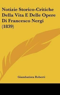 Notizie Storico-Critiche Della Vita E Delle Opere Di Francesco Nergi (1839) by Giambatista Roberti
