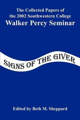 Signs of the Giver: The Collected Papers of the 2002 Southwestern College Walker Percy Seminar by Southwestern College