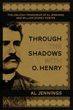 Through the Shadows with O. Henry: The Unlikely Friendship of Al Jennings and William Sydney Porter by Al Jennings