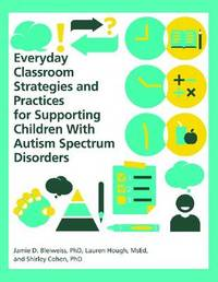 Everyday Classroom Strategies and Practices for Supporting Children With Autism Spectrum Disorders by Jamie D Bleiweiss