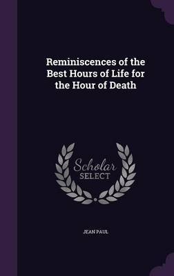 Reminiscences of the Best Hours of Life for the Hour of Death by Jean Paul