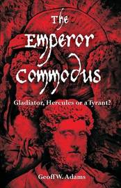 The Emperor Commodus: Gladiator, Hercules or a Tyrant? by Geoff, W Adams