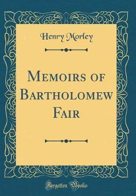 Memoirs of Bartholomew Fair (Classic Reprint) by Henry Morley