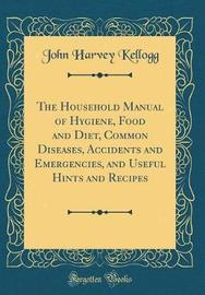 The Household Manual of Hygiene, Food and Diet, Common Diseases, Accidents and Emergencies, and Useful Hints and Recipes (Classic Reprint) by John Harvey Kellogg image