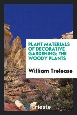 Plant Materials of Decorative Gardening; The Woody Plants by William Trelease