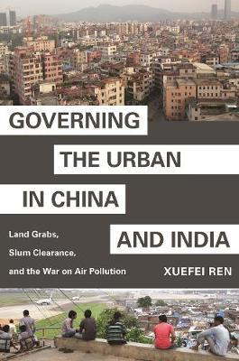 Governing the Urban in China and India by Xuefei Ren
