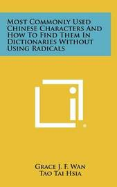Most Commonly Used Chinese Characters and How to Find Them in Dictionaries Without Using Radicals by Grace J F Wan