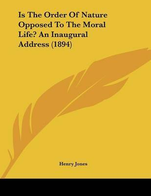 Is the Order of Nature Opposed to the Moral Life? an Inaugural Address (1894) by Henry Jones