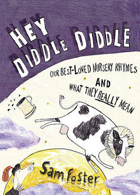 Hey Diddle Diddle: Our Best-loved Nursery Rhymes and What They Really Mean by Sam Foster