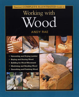 Taunton's Complete Illustrated Guide to Working with Wood by Andy Rae