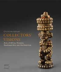 Collectors' Visions - Arts of Africa, Oceania, Southeast Asia and the Americas by Christine Valluet