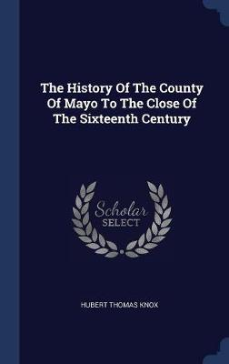 The History of the County of Mayo to the Close of the Sixteenth Century by Hubert Thomas Knox
