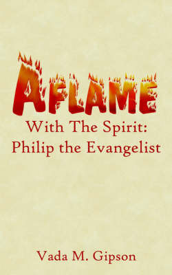 Aflame with the Spirit: Philip the Evangelist by Vada M. Gipson