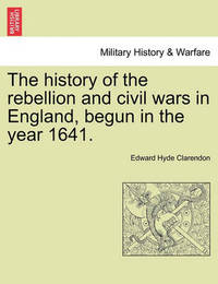 The History of the Rebellion and Civil Wars in England, Begun in the Year 1641. by Edward Hyde Clarendon