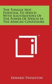 The Tongue Not Essential to Speech with Illustrations of the Power of Speech in the African Confessors by Edward Twisleton