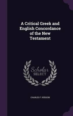 A Critical Greek and English Concordance of the New Testament by Charles F Hudson
