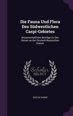 Die Fauna Und Flora Des Sudwestlichen Caspi-Gebietes by Gustav Radde