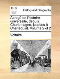 Abreg de L'Histoire Universelle, Depuis Charlemagne, Jusques Charlequint. Volume 2 of 2 by Voltaire