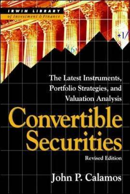 Convertible Securities: The Latest Instruments, Portfolio Strategies, and Valuation Analysis, Revised Edition by John Calamos