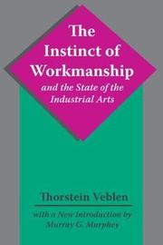 The Instinct of Workmanship and the State of the Industrial Arts by Thorstein Veblen