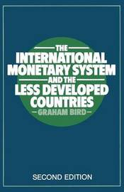 The International Monetary System and the Less Developed Countries by Graham Bird