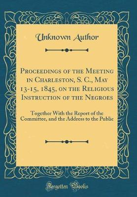 Proceedings of the Meeting in Charleston, S. C., May 13-15, 1845, on the Religious Instruction of the Negroes by Unknown Author